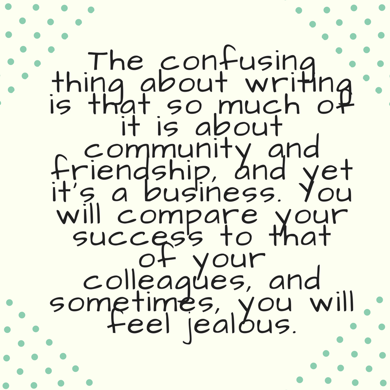 The confusing thing about writing is that so much of it is about community and friendship, and yet it's a business. You will compare your success to that of your colleagues, and sometime